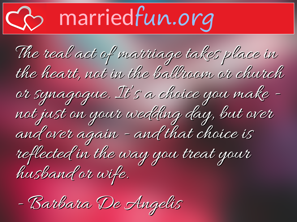 Barbara De Angelis Quote - The real act of marriage takes place in the ...