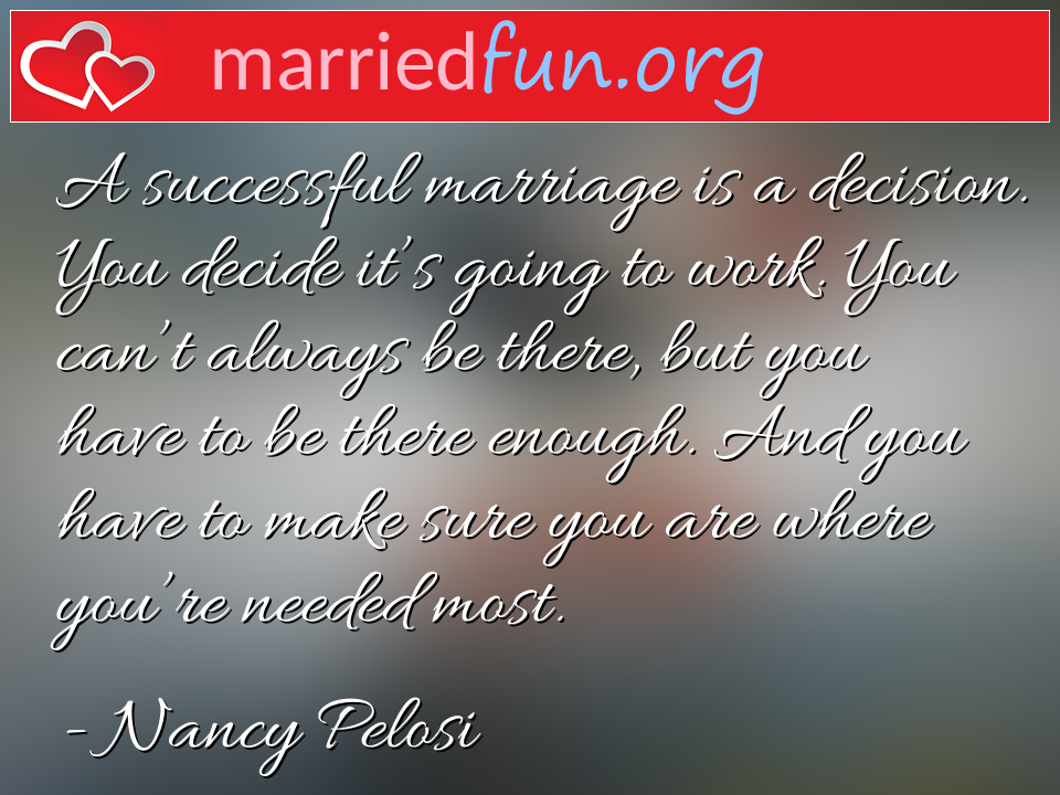 Nancy Pelosi Quote - A successful marriage is a decision. You decide ...