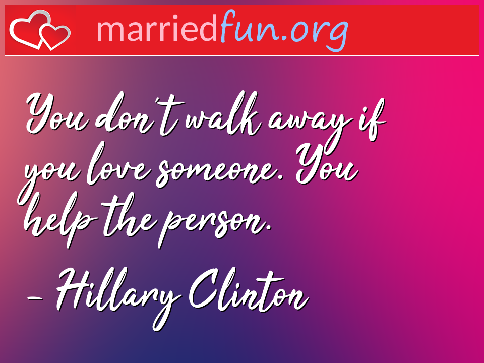 Hillary Clinton Quote - You don't walk away if you love someone. You help ...