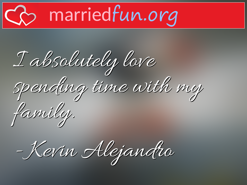Kevin Alejandro Quote - I absolutely love spending time with my family.