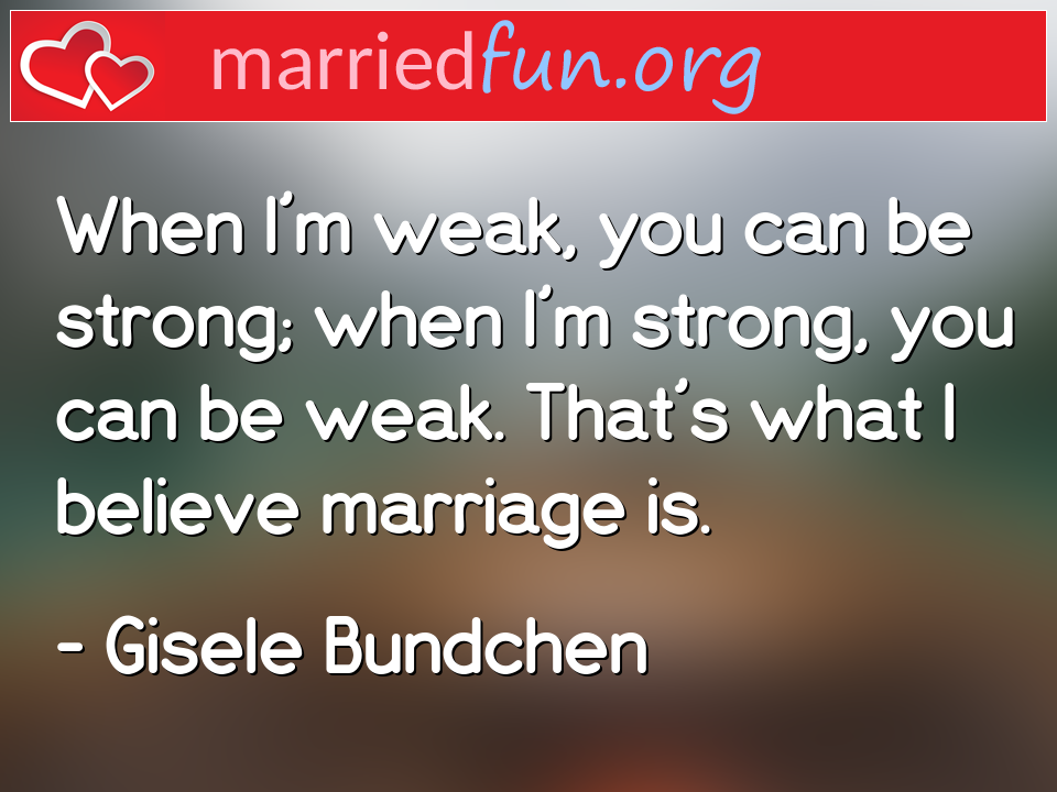 Gisele Bundchen Quote - When I'm weak, you can be strong; when I'm ...