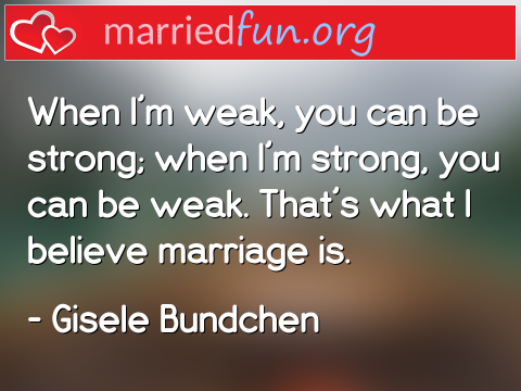 Marriage Quote by Gisele Bundchen - When I'm weak, you can be strong; when ...
