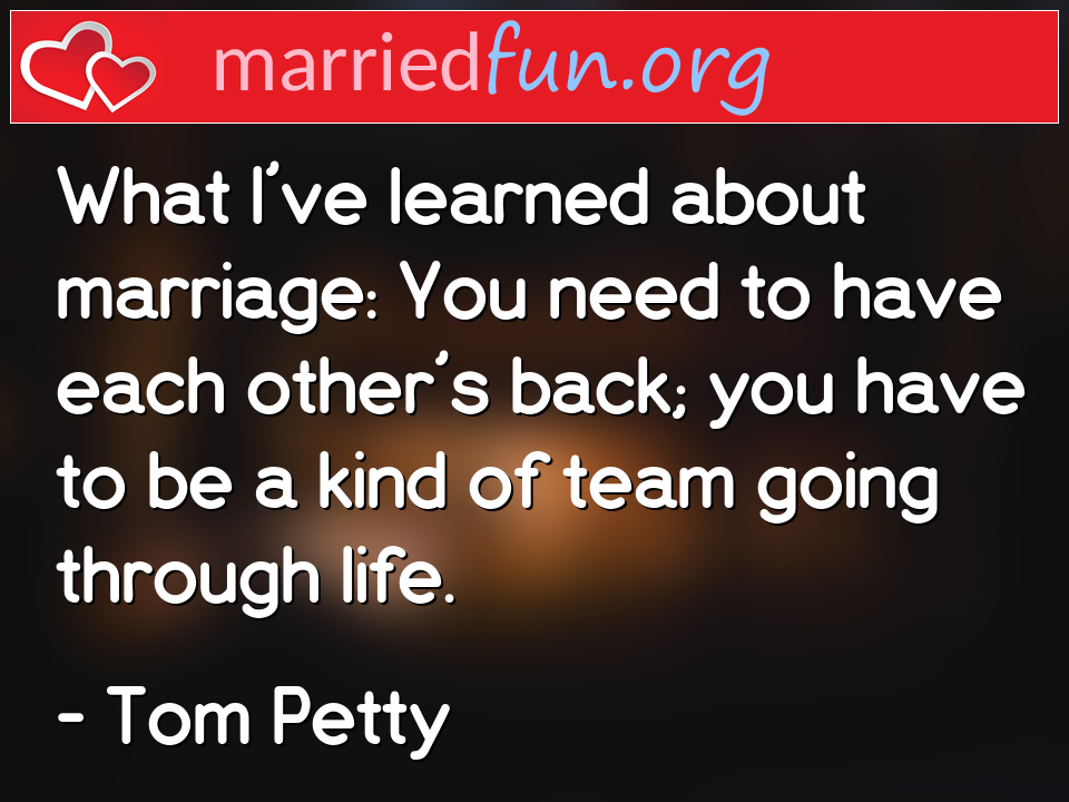 Tom Petty Quote - What I've learned about marriage: You need to ...