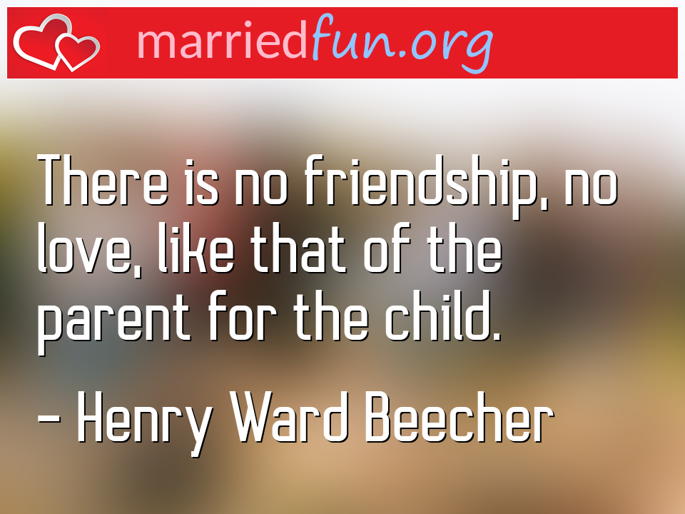 Henry Ward Beecher Quote - There is no friendship, no love, like that of the ...
