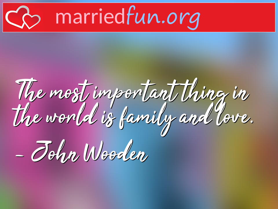 John Wooden Quote - The most important thing in the world is family ...