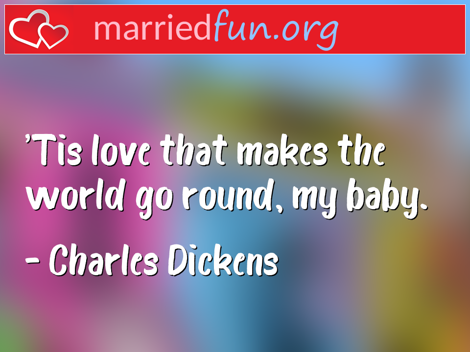 Charles Dickens Quote - 'Tis love that makes the world go round, my baby.