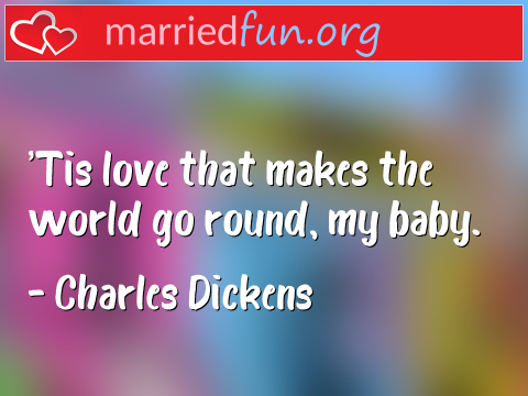 Love Quote by Charles Dickens - 'Tis love that makes the world go ...