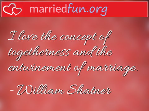 Marriage Quote by William Shatner - I love the concept of togetherness and ...