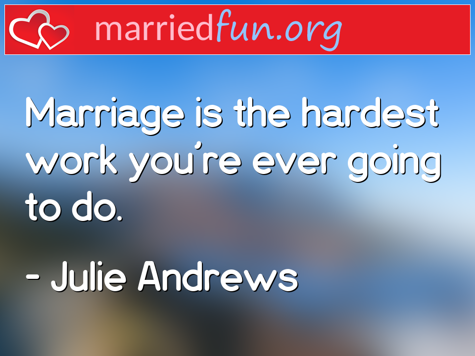 Julie Andrews Quote - Marriage is the hardest work you're ever going to ...