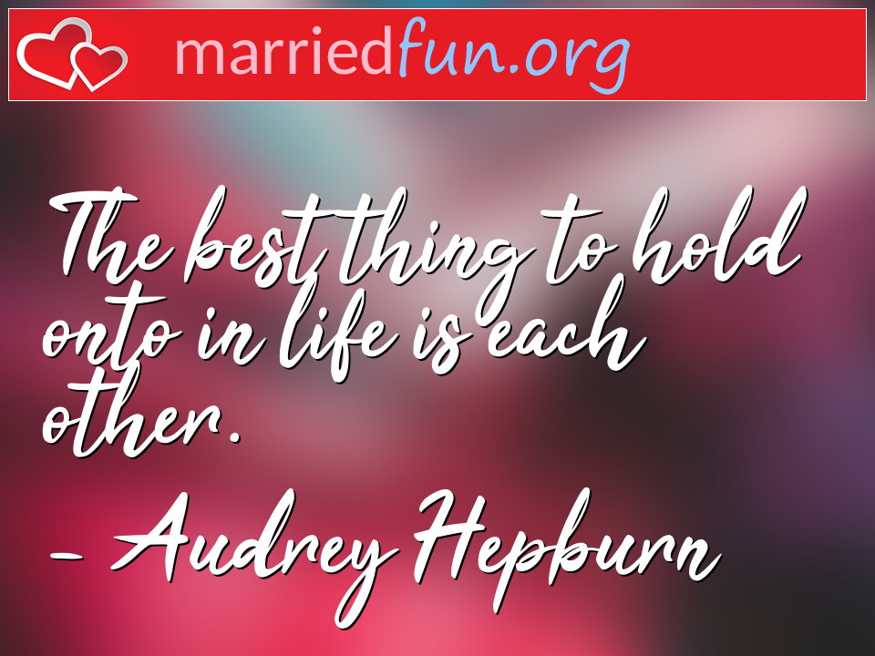 Audrey Hepburn Quote - The best thing to hold onto in life is each other.