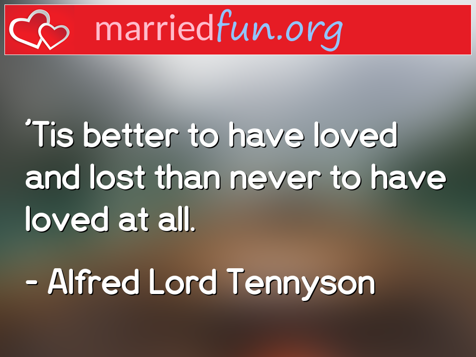Alfred Lord Tennyson Quote - 'Tis better to have loved and lost than never to ...