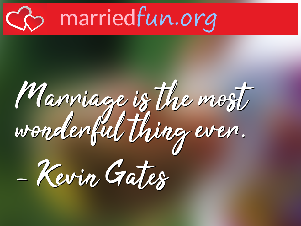 Kevin Gates Quote - Marriage is the most wonderful thing ever.