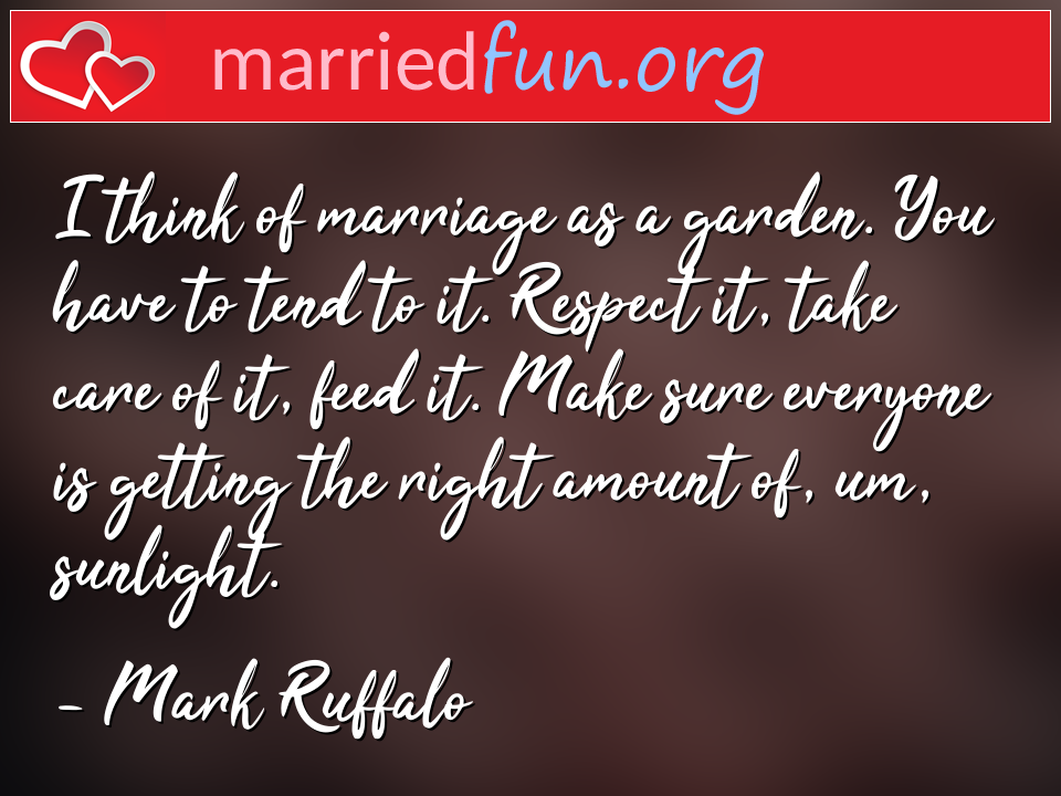 Mark Ruffalo Quote - I think of marriage as a garden. You have to tend ...