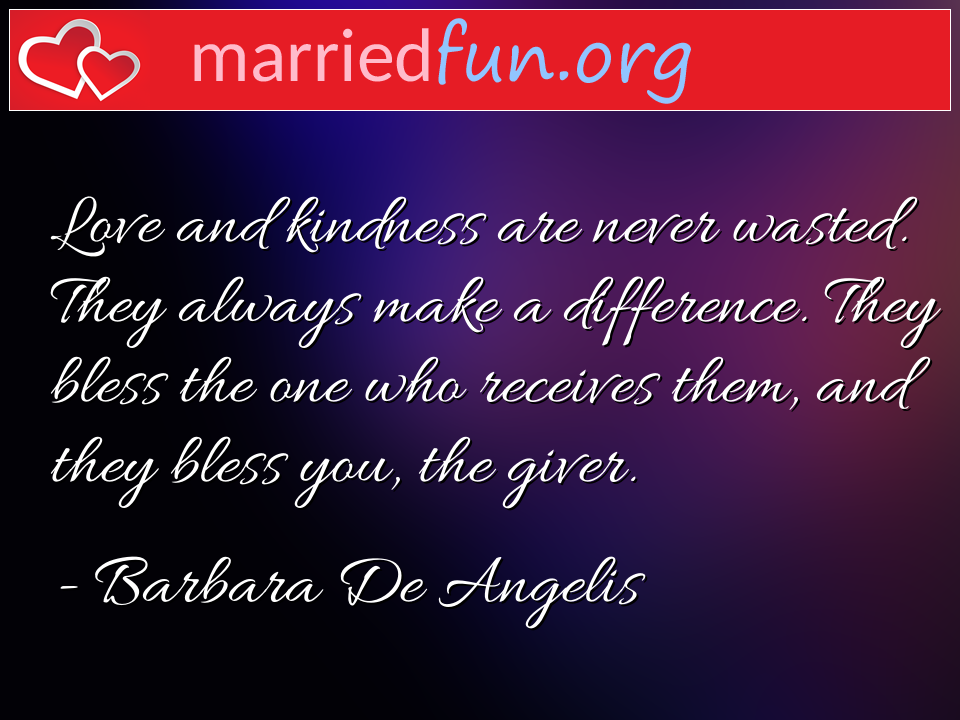 Barbara De Angelis Quote - Love and kindness are never wasted. They always ...