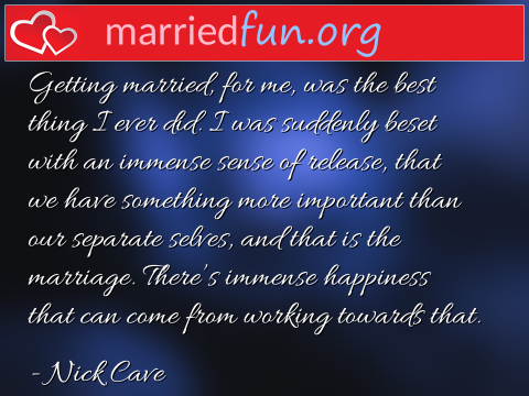 Marriage Quote by Nick Cave - Getting married, for me, was the best ...