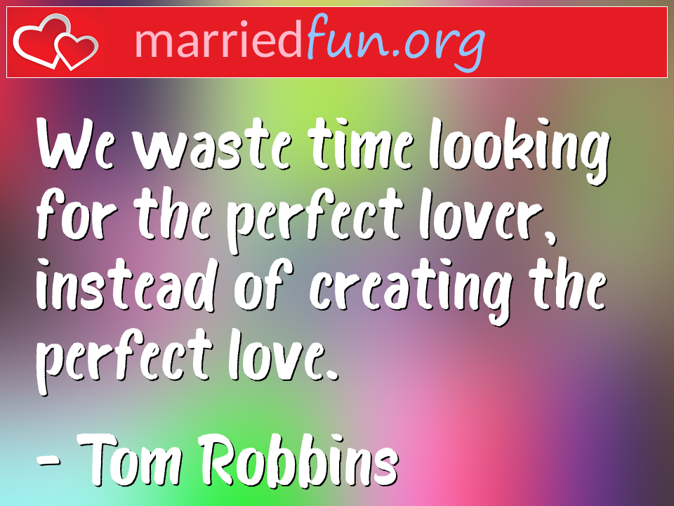 Tom Robbins Quote - We waste time looking for the perfect lover, ...