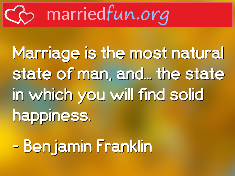 Benjamin Franklin Quote - Marriage is the most natural state of man, and... ...