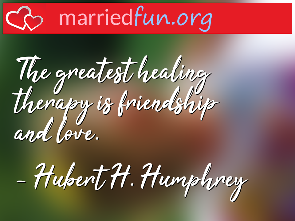 Hubert H. Humphrey Quote - The greatest healing therapy is friendship and ...