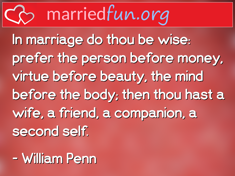 William Penn Quote - In marriage do thou be wise: prefer the person ...