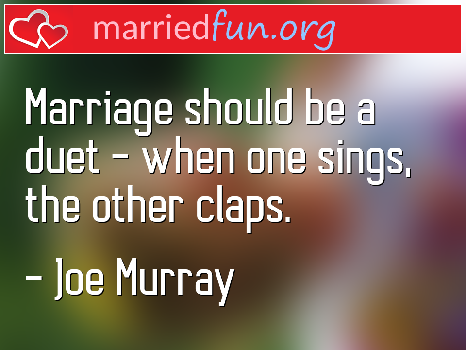 Joe Murray Quote - Marriage should be a duet - when one sings, the ...
