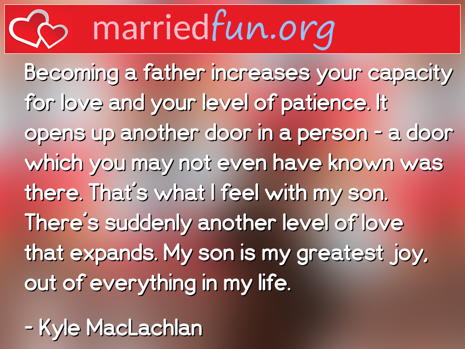 Kyle MacLachlan Quote - Becoming a father increases your capacity for ...