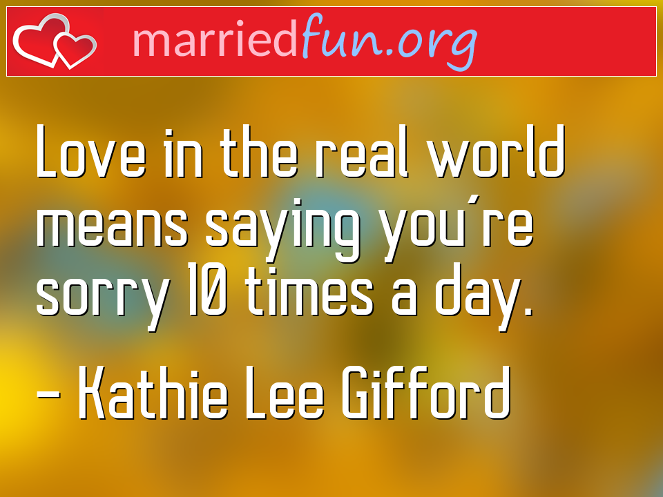 Kathie Lee Gifford Quote - Love in the real world means saying you're sorry ...