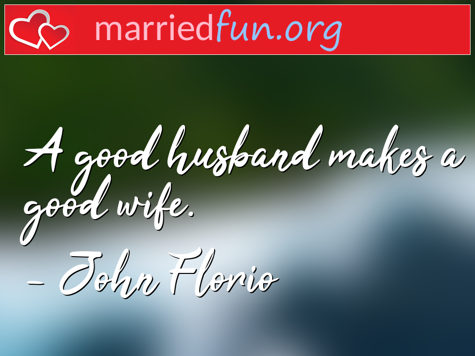 John Florio Quote - A good husband makes a good wife.