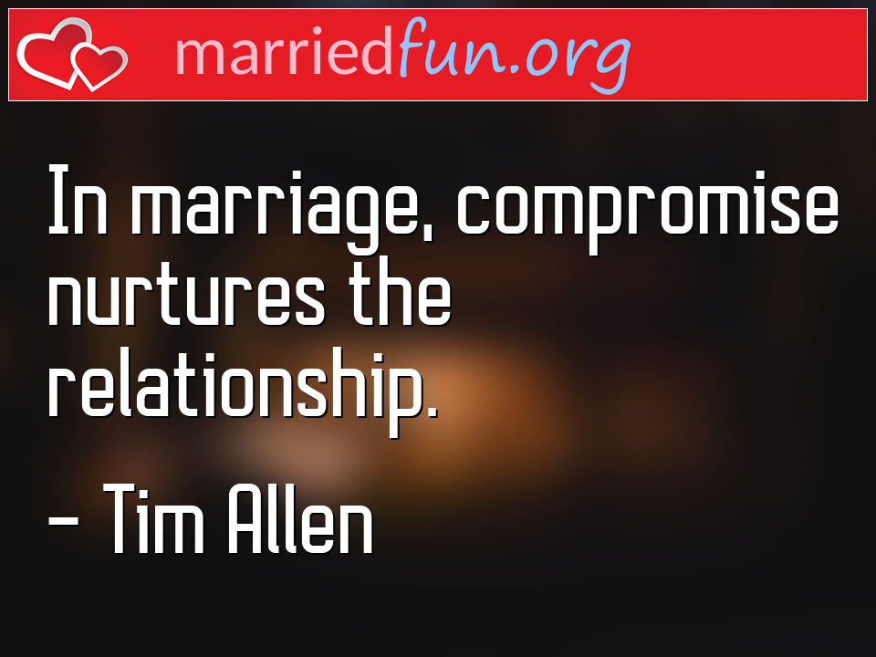 Tim Allen Quote - In marriage, compromise nurtures the relationship.