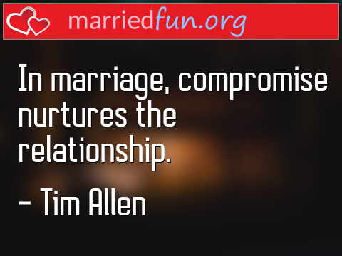 Marriage Quote by Tim Allen - In marriage, compromise nurtures the ...