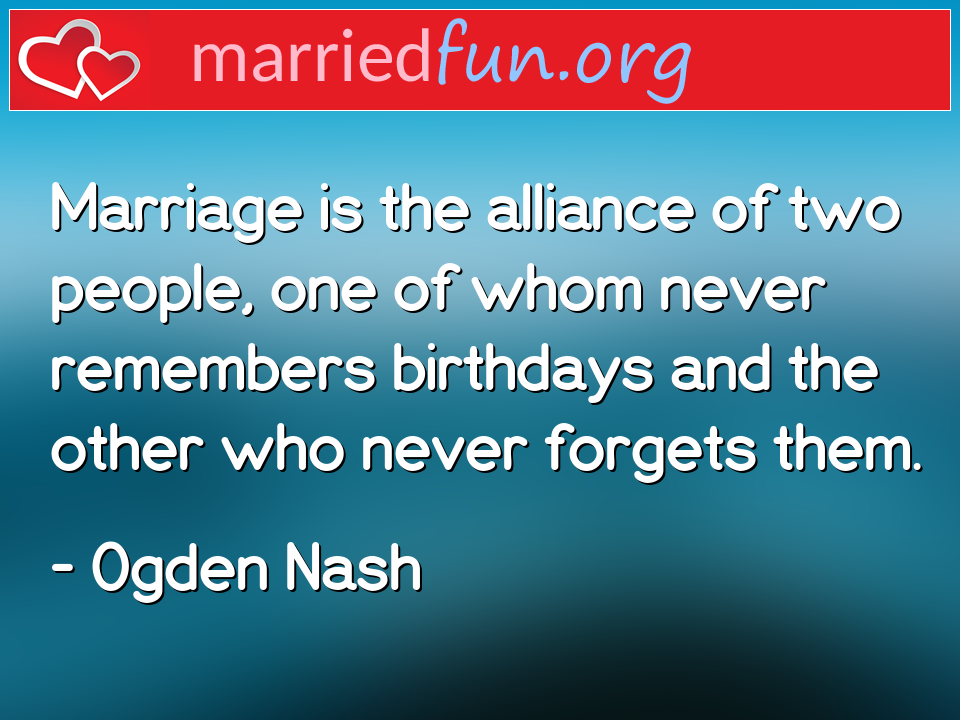 Ogden Nash Quote - Marriage is the alliance of two people, one of ...
