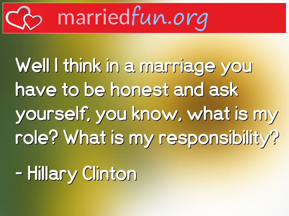 Hillary Clinton Quote - Well I think in a marriage you have to be honest ...
