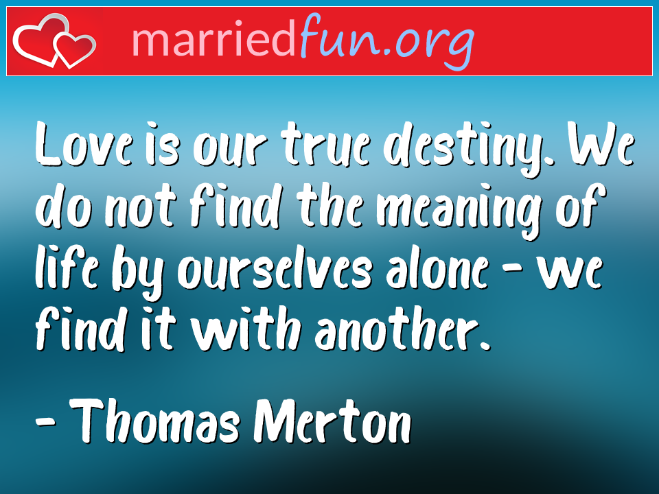 Thomas Merton Quote - Love is our true destiny. We do not find the ...
