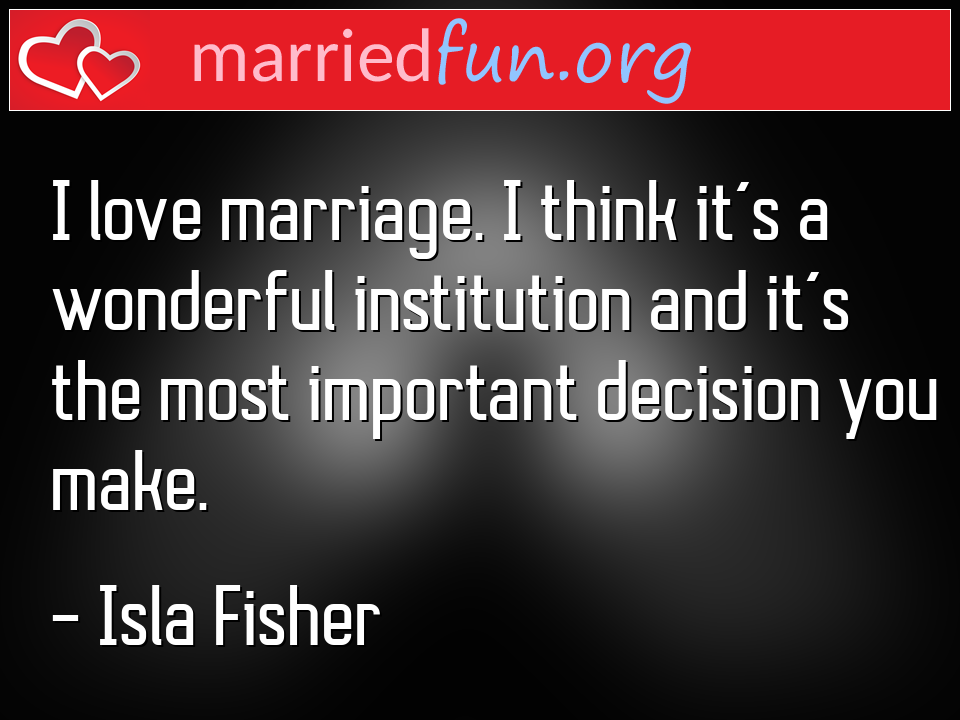 Isla Fisher Quote - I love marriage. I think it's a wonderful ...
