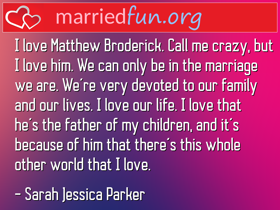 Sarah Jessica Parker Quote - I love Matthew Broderick. Call me crazy, but I ...