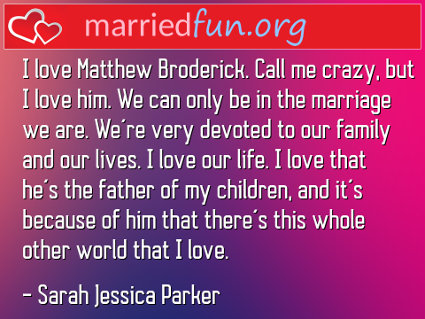 Marriage Quote by Sarah Jessica Parker - I love Matthew Broderick. Call me ...