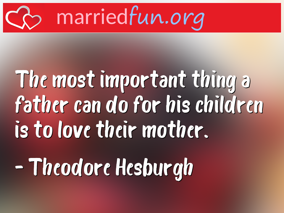 Theodore Hesburgh Quote - The most important thing a father can do for his ...