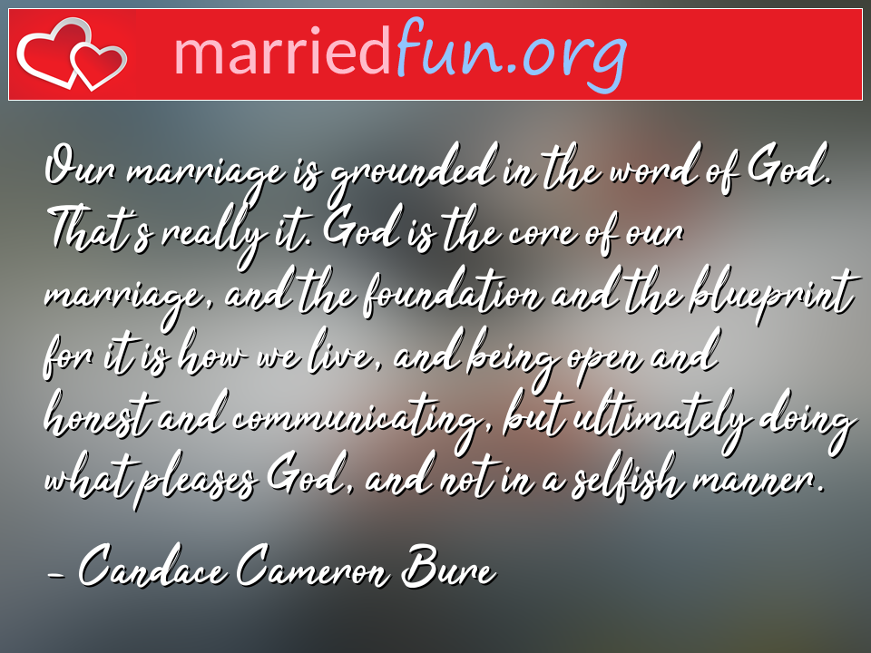 Candace Cameron Bure Quote - Our marriage is grounded in the word of God. ...