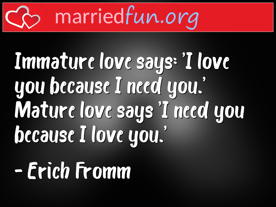 Erich Fromm Quote - Immature love says: 'I love you because I need ...