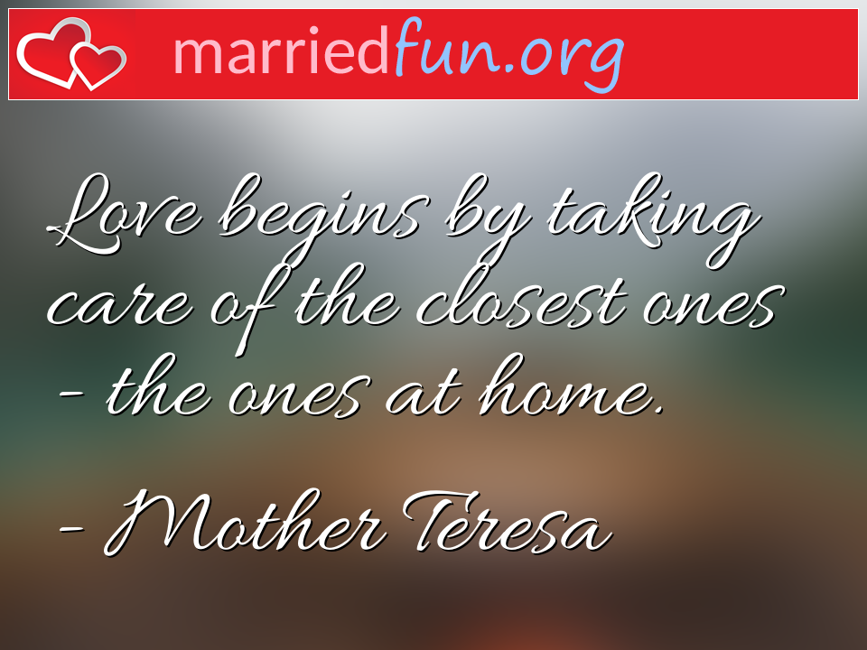 Mother Teresa Quote - Love begins by taking care of the closest ones - ...