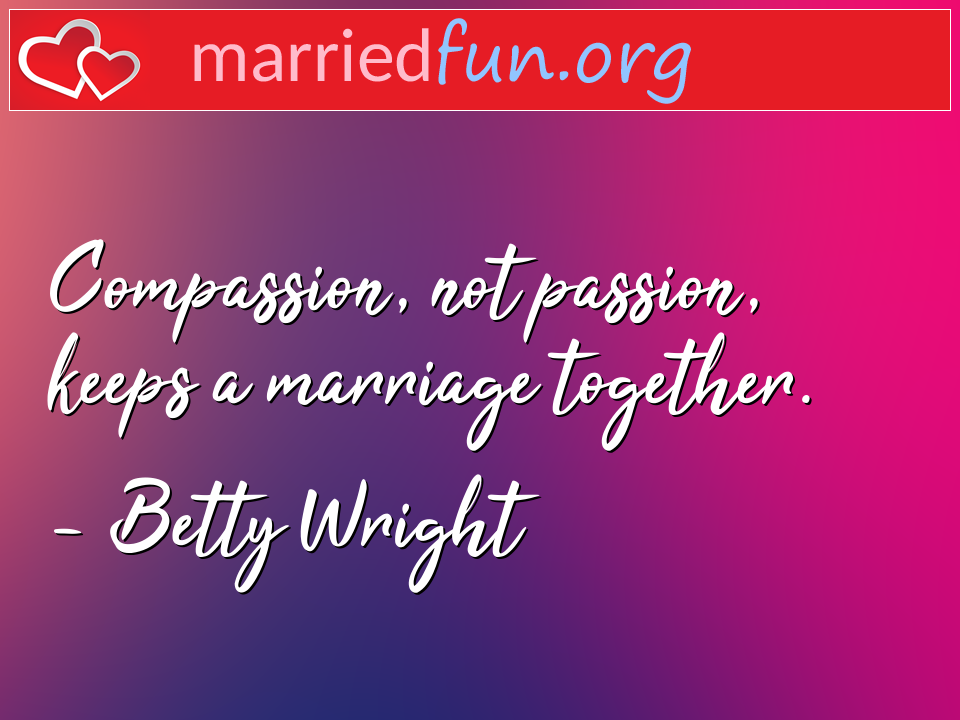 Betty Wright Quote - Compassion, not passion, keeps a marriage ...