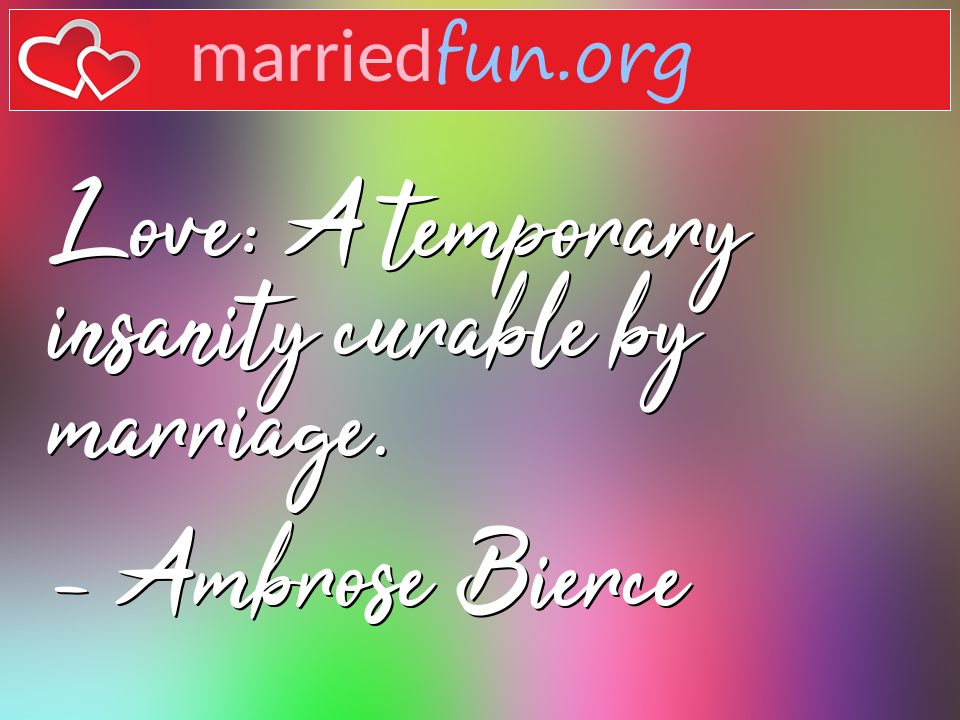 Ambrose Bierce Quote - Love: A temporary insanity curable by marriage.