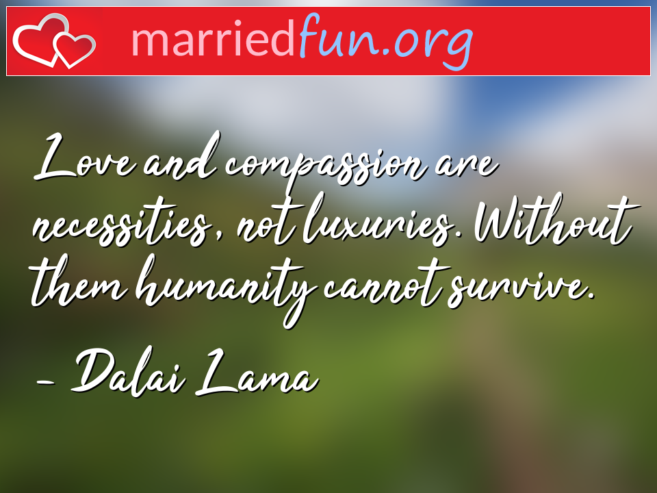 Dalai Lama Quote - Love and compassion are necessities, not ...