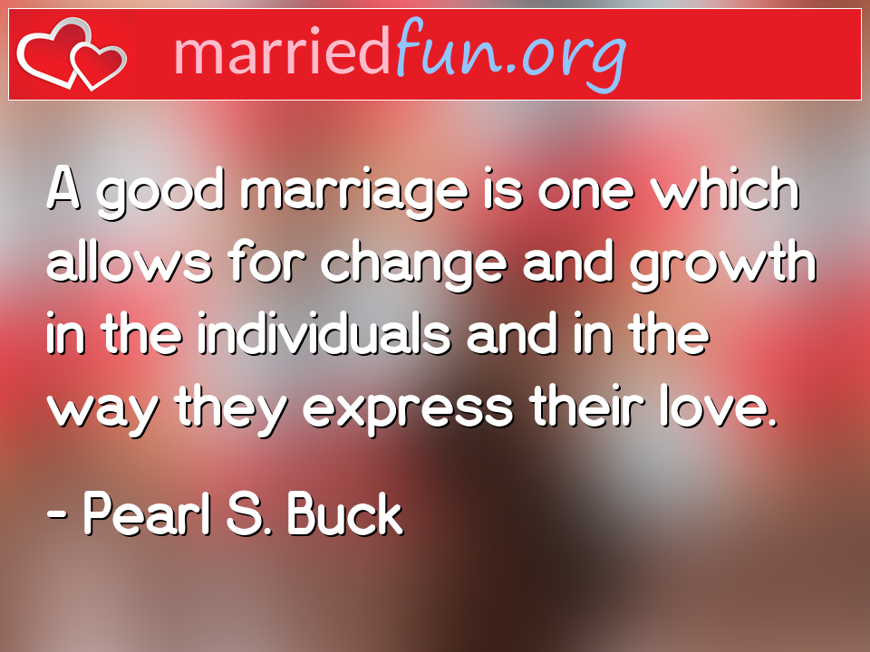 Pearl S. Buck Quote - A good marriage is one which allows for change ...