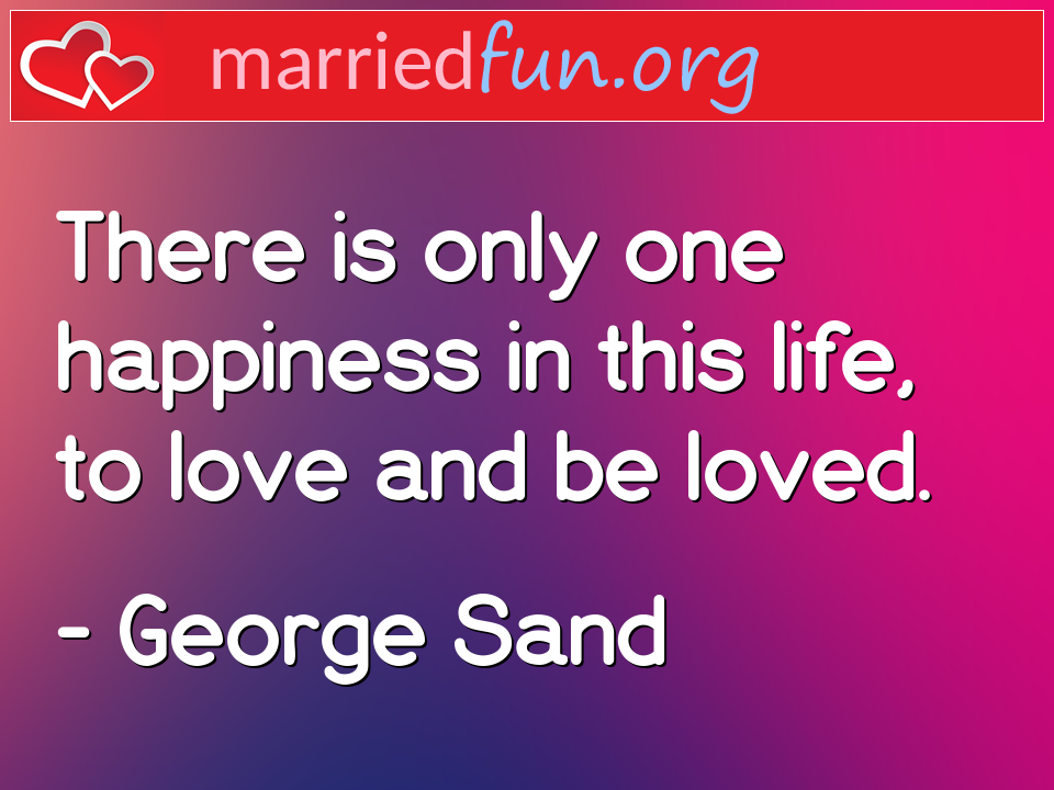 George Sand Quote - There is only one happiness in this life, to love ...