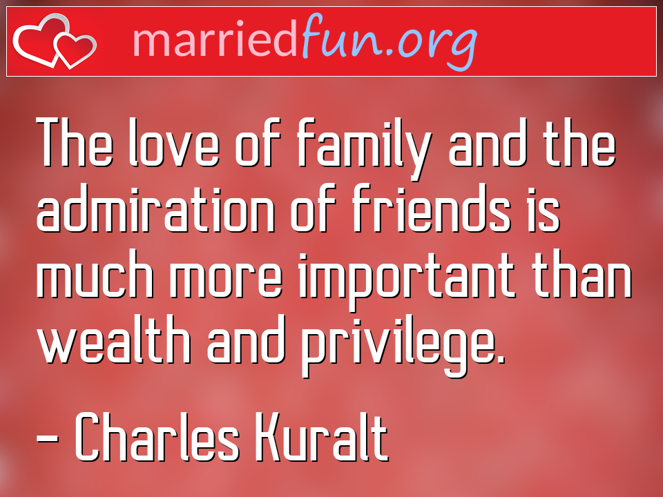 Charles Kuralt Quote - The love of family and the admiration of friends ...
