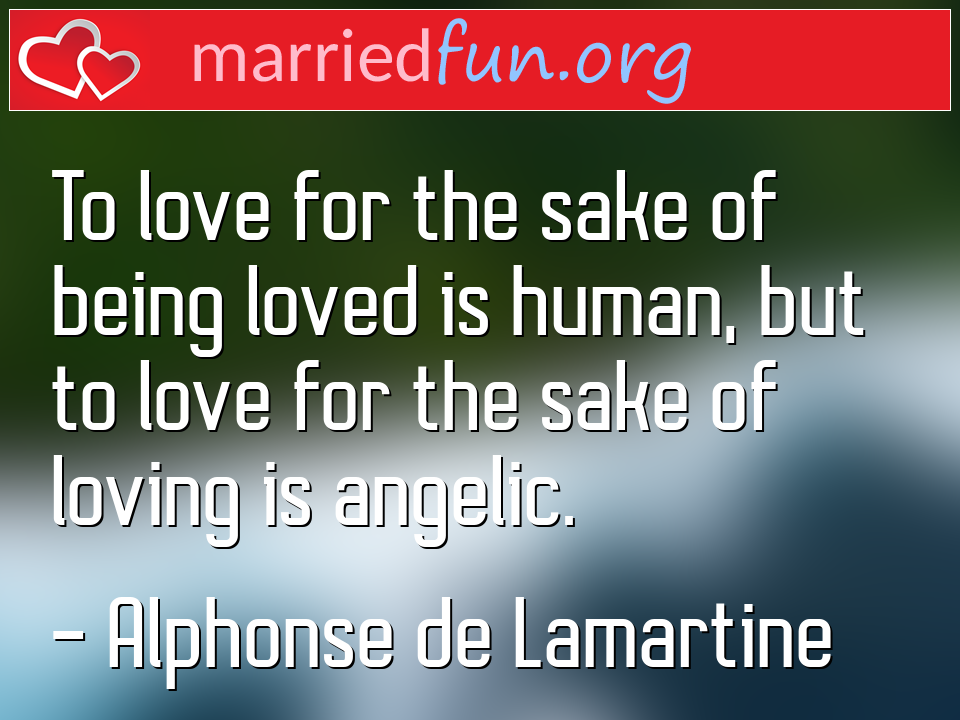 Alphonse de Lamartine Quote - To love for the sake of being loved is human, but ...