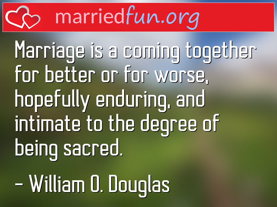 William O. Douglas Quote - Marriage is a coming together for better or for ...