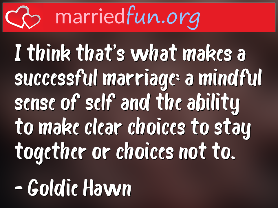 Goldie Hawn Quote - I think that's what makes a successful marriage: ...