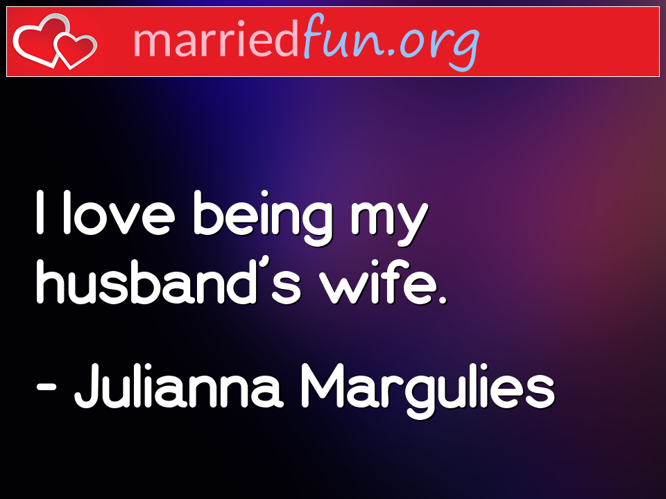 Julianna Margulies Quote - I love being my husband's wife.