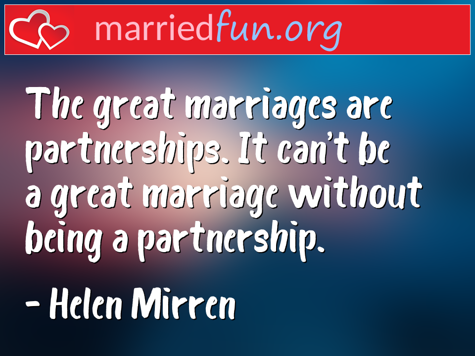 Helen Mirren Quote - The great marriages are partnerships. It can't be ...